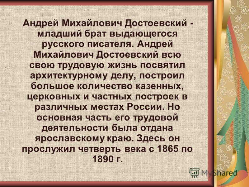 Андрей Михайлович Достоевский - младший брат выдающегося русского писателя. Андрей Михайлович Достоевский всю свою трудовую жизнь посвятил архитектурному делу, построил большое количество казенных, церковных и частных построек в различных местах Росс