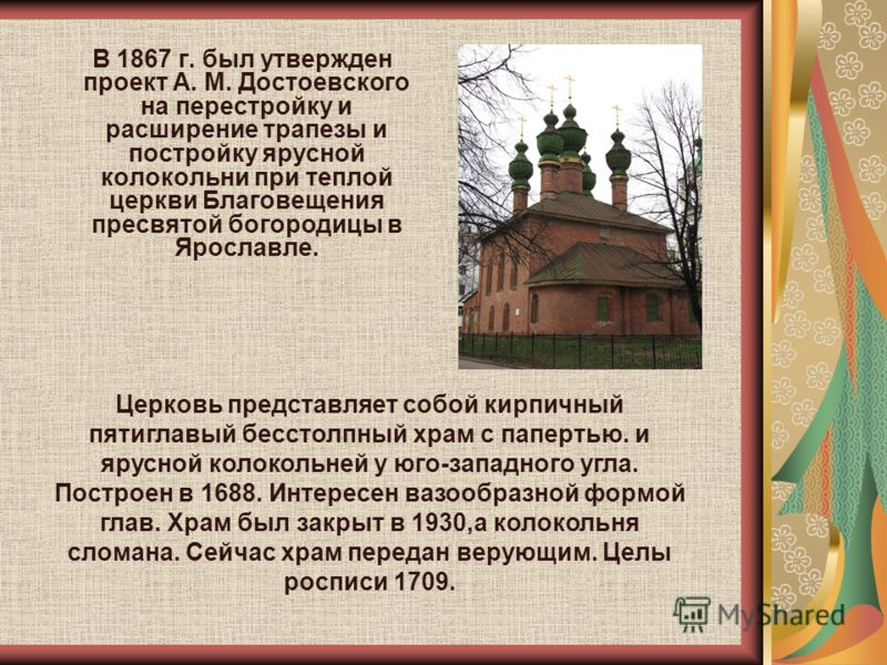 В 1867 г. был утвержден проект А. М. Достоевского на перестройку и расширение трапезы и постройку ярусной колокольни при теплой церкви Благовещения пресвятой богородицы в Ярославле. Церковь представляет собой кирпичный пятиглавый бесстолпный храм с п