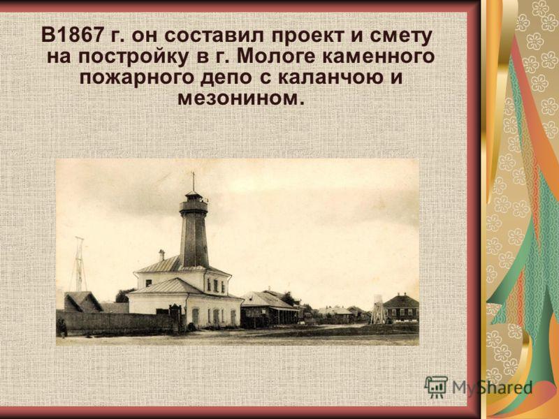 В1867 г. он составил проект и смету на постройку в г. Мологе каменного пожарного депо с каланчою и мезонином.