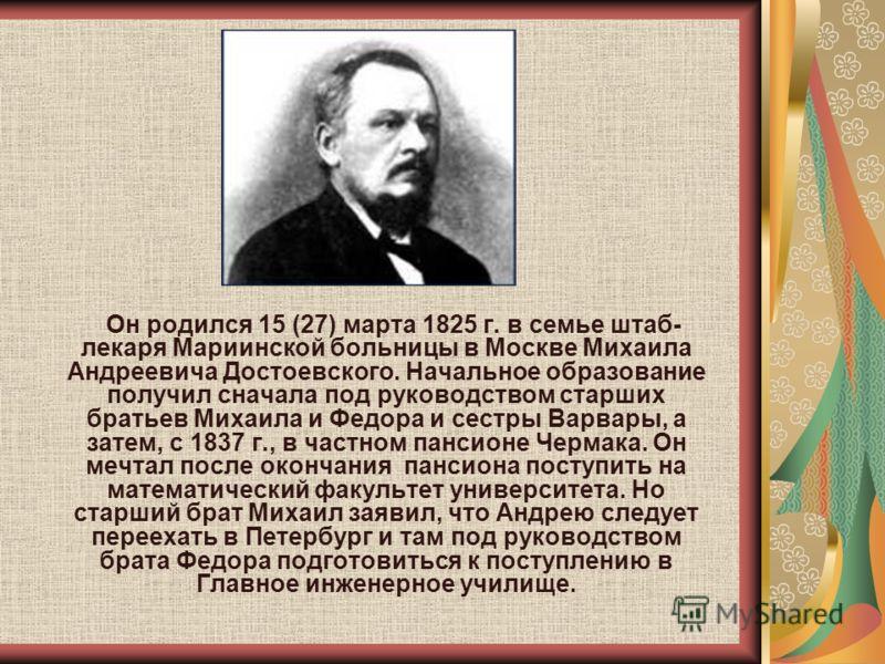 Он родился 15 (27) марта 1825 г. в семье штаб- лекаря Мариинской больницы в Москве Михаила Андреевича Достоевского. Начальное образование получил сначала под руководством старших братьев Михаила и Федора и сестры Варвары, а затем, с 1837 г., в частно