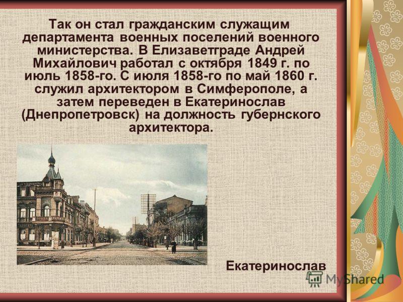 Так он стал гражданским служащим департамента военных поселений военного министерства. В Елизаветграде Андрей Михайлович работал с октября 1849 г. по июль 1858-го. С июля 1858-го по май 1860 г. служил архитектором в Симферополе, а затем переведен в Е