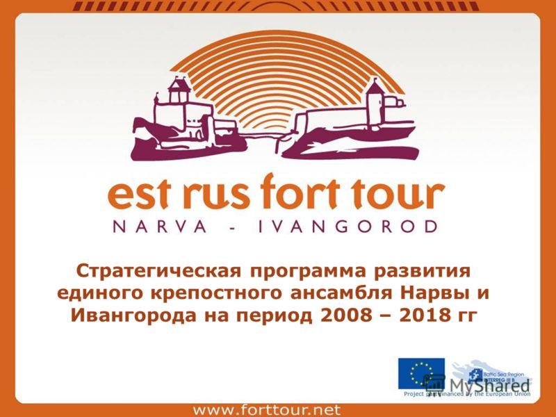 Стратегическая программа развития единого крепостного ансамбля Нарвы и Ивангорода на период 2008 – 2018 гг