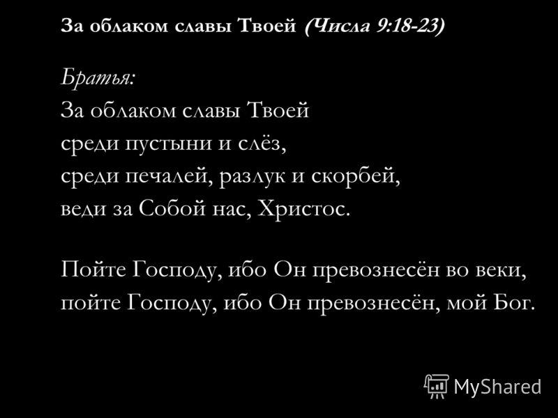 За облаком славы Твоей (Числа 9:18-23) Братья: За облаком славы Твоей среди пустыни и слёз, среди печалей, разлук и скорбей, веди за Собой нас, Христос. Пойте Господу, ибо Он превознесён во веки, пойте Господу, ибо Он превознесён, мой Бог.