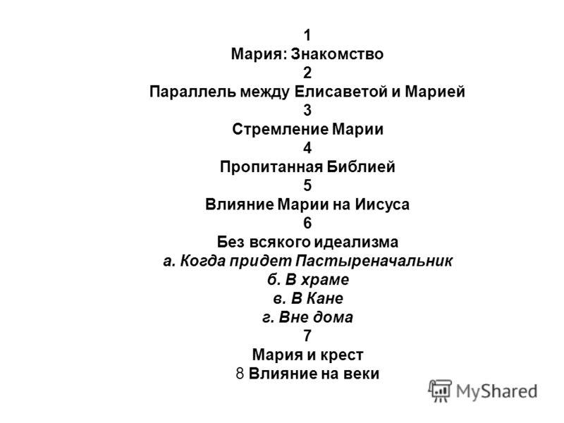 1 Мария: Знакомство 2 Параллель между Елисаветой и Марией 3 Стремление Марии 4 Пропитанная Библией 5 Влияние Марии на Иисуса 6 Без всякого идеализма а. Когда придет Пастыреначальник б. В храме в. В Кане г. Вне дома 7 Мария и крест 8 Влияние на веки