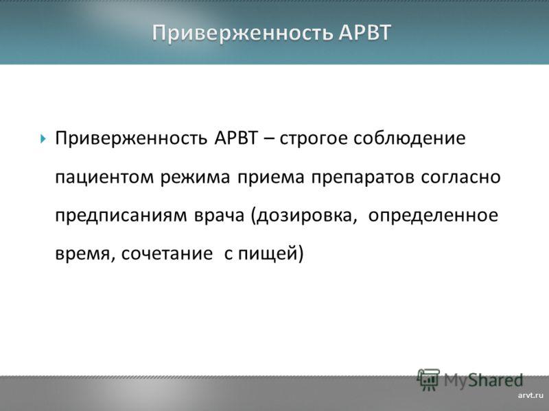 Приверженность АРВТ – строгое соблюдение пациентом режима приема препаратов согласно предписаниям врача (дозировка, определенное время, сочетание с пищей) arvt.ru