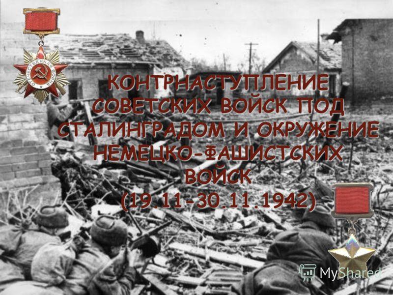 КОНТРНАСТУПЛЕНИЕ СОВЕТСКИХ ВОЙСК ПОД СТАЛИНГРАДОМ И ОКРУЖЕНИЕ НЕМЕЦКО-ФАШИСТСКИХ ВОЙСК (19.11-30.11.1942)