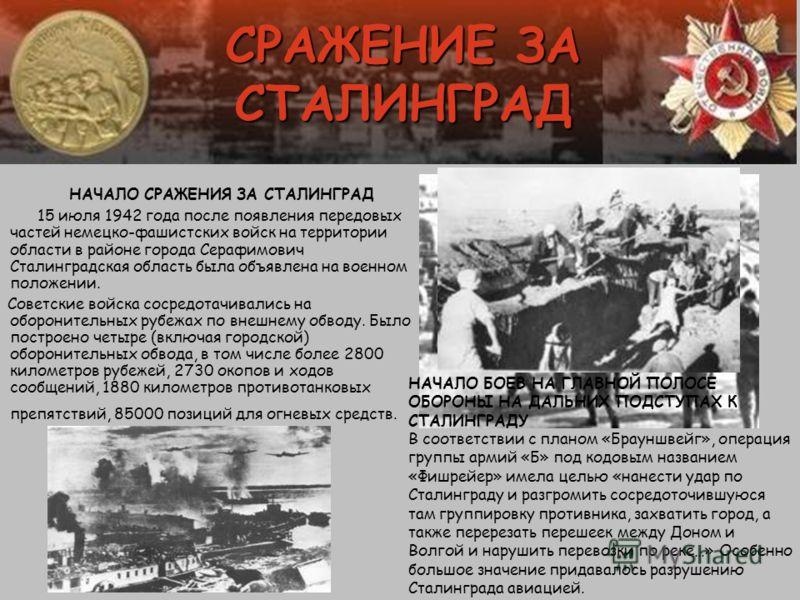 СРАЖЕНИЕ ЗА СТАЛИНГРАД НАЧАЛО СРАЖЕНИЯ ЗА СТАЛИНГРАД 15 июля 1942 года после появления передовых частей немецко-фашистских войск на территории области в районе города Серафимович Сталинградская область была объявлена на военном положении. Советские в