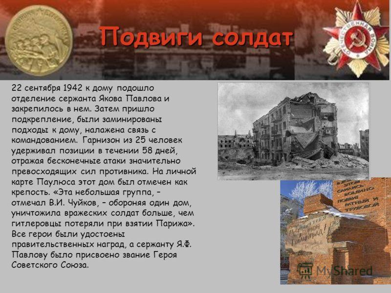 Подвиги солдат 22 сентября 1942 к дому подошло отделение сержанта Якова Павлова и закрепилось в нем. Затем пришло подкрепление, были заминированы подходы к дому, налажена связь с командованием. Гарнизон из 25 человек удерживал позиции в течении 58 дн