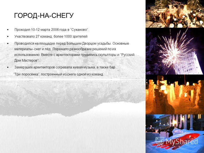 ГОРОД-НА-СНЕГУ Проходил 10-12 марта 2006 года в Суханово. Участвовало 27 команд, более 1000 зрителей Проводился на площадке перед Большим Дворцом усадьбы. Основные материалы- снег и лёд. Поражало разнообразие решений по их использованию. Вместе с арх