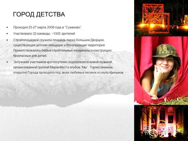 ГОРОД ДЕТСТВА Проходил 25-27 марта 2006 года в Суханово. Участвовало 32 команды, ~1500 зрителей Стройплощадкой служили площадь перед Большим Дворцом, существующая детская площадка и близлежащая территория. Приветствовались любые стройтельные материал