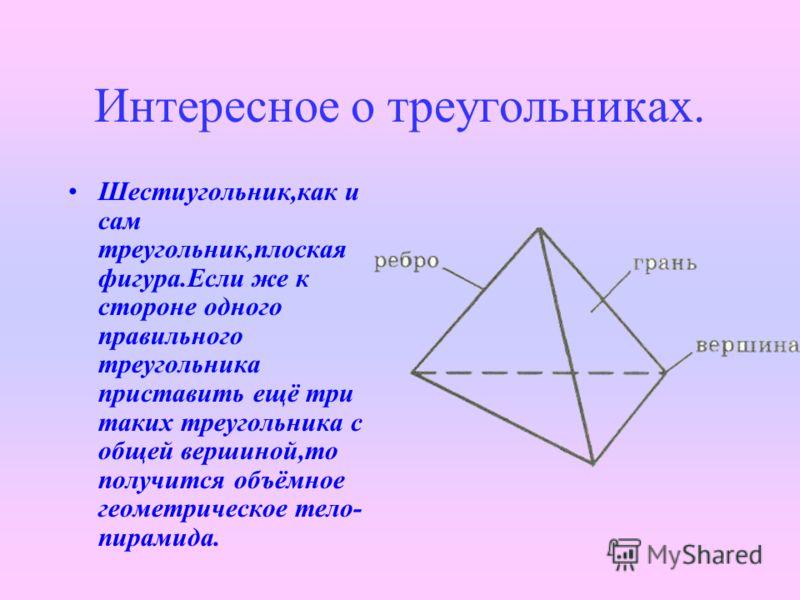 Интересное о треугольниках. Шестиугольник,как и сам треугольник,плоская фигура.Если же к стороне одного правильного треугольника приставить ещё три таких треугольника с общей вершиной,то получится объёмное геометрическое тело- пирамида.