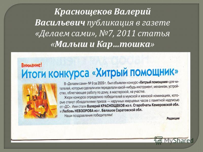 Краснощеков Валерий Васильевич публикация в газете « Делаем сами », 7, 2011 статья « Малыш и Кар … тошка »