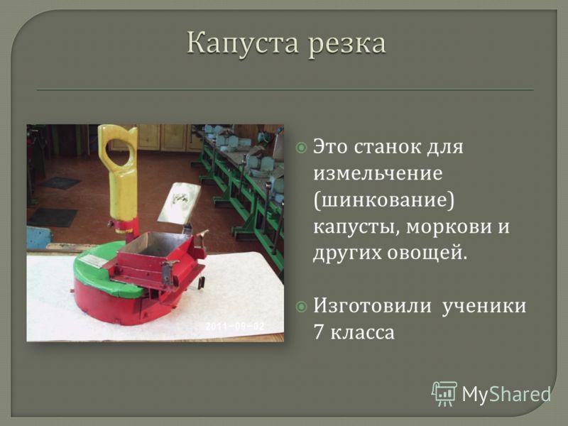 Это станок для измельчение ( шинкование ) капусты, моркови и других овощей. Изготовили ученики 7 класса