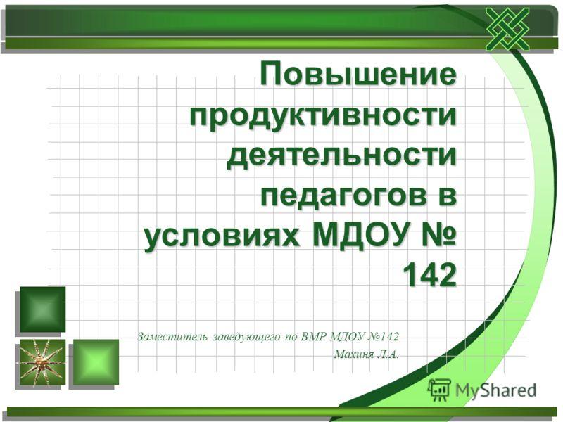 Заместитель заведующего по ВМР МДОУ 142 Махиня Л.А. Повышение продуктивности деятельности педагогов в условиях МДОУ 142