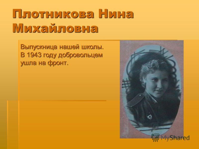 Плотникова Нина Михайловна Выпускница нашей школы. В 1943 году добровольцем ушла на фронт.