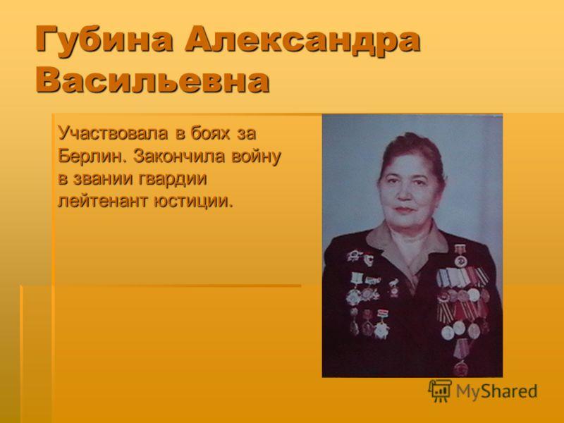 Губина Александра Васильевна Участвовала в боях за Берлин. Закончила войну в звании гвардии лейтенант юстиции.