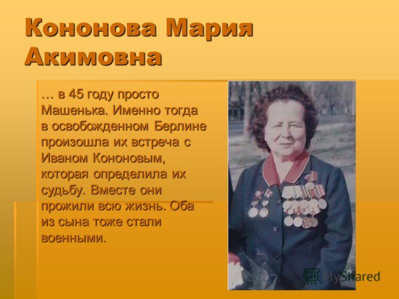 Кононова Мария Акимовна … в 45 году просто Машенька. Именно тогда в освобожденном Берлине произошла их встреча с Иваном Кононовым, которая определила их судьбу. Вместе они прожили всю жизнь. Оба из сына тоже стали военными.