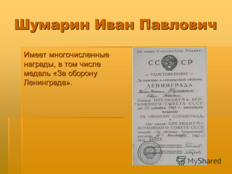 Шумарин Иван Павлович Имеет многочисленные награды, в том числе медаль «За оборону Ленинграда».