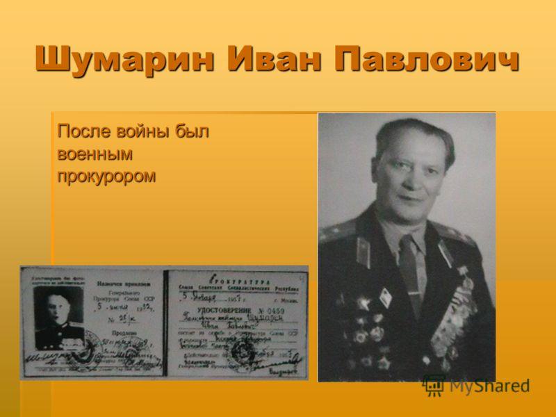 Шумарин Иван Павлович После войны был военным прокурором