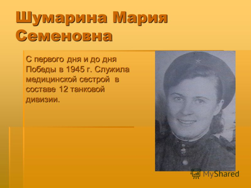 Шумарина Мария Семеновна С первого дня и до дня Победы в 1945 г. Служила медицинской сестрой в составе 12 танковой дивизии.