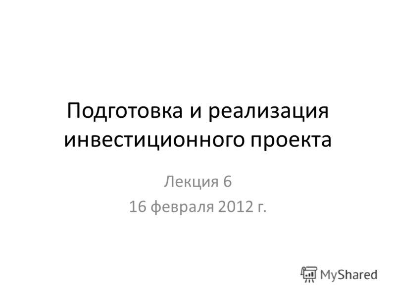 Подготовка и реализация инвестиционного проекта Лекция 6 16 февраля 2012 г.