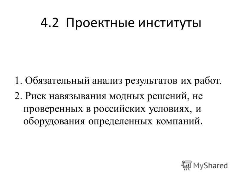 4.2 Проектные институты 1. Обязательный анализ результатов их работ. 2. Риск навязывания модных решений, не проверенных в российских условиях, и оборудования определенных компаний.