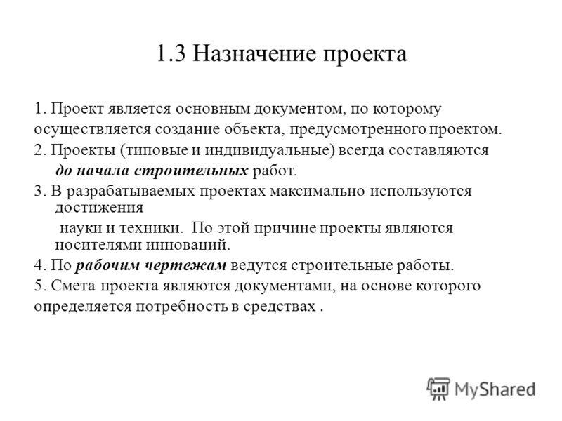 1.3 Назначение проекта 1. Проект является основным документом, по которому осуществляется создание объекта, предусмотренного проектом. 2. Проекты (типовые и индивидуальные) всегда составляются до начала строительных работ. 3. В разрабатываемых проект