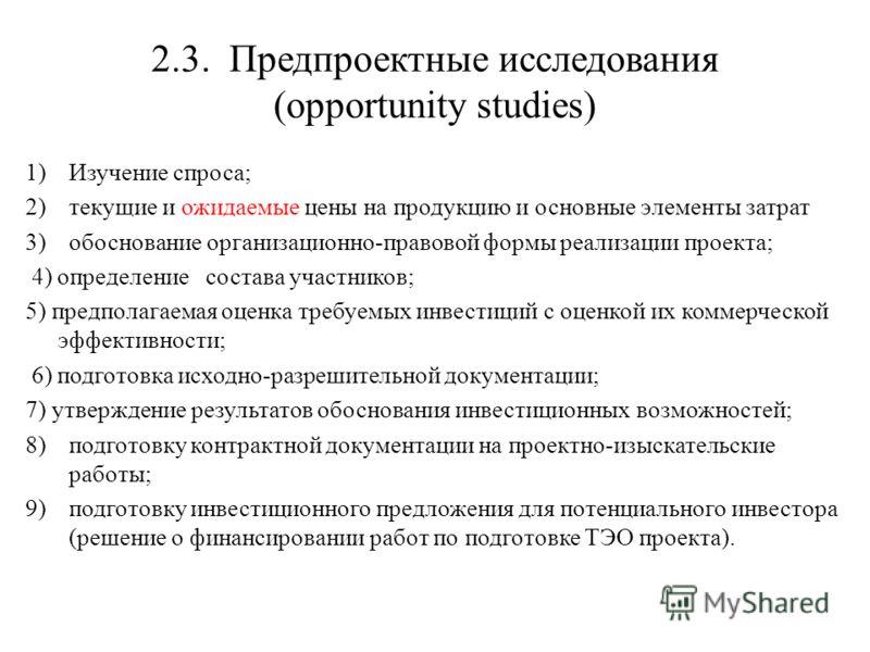 2.3. Предпроектные исследования (opportunity studies) 1)Изучение спроса; 2)текущие и ожидаемые цены на продукцию и основные элементы затрат 3)обоснование организационно-правовой формы реализации проекта; 4) определение состава участников; 5) предпола