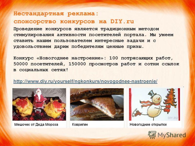Нестандартная реклама: спонсорство конкурсов на DIY.ru Проведение конкурсов является традиционным методом стимулирования активности посетителей портала. Мы умеем ставить нашим пользователем интересные задачи и с удовольствием дарим победителям ценные