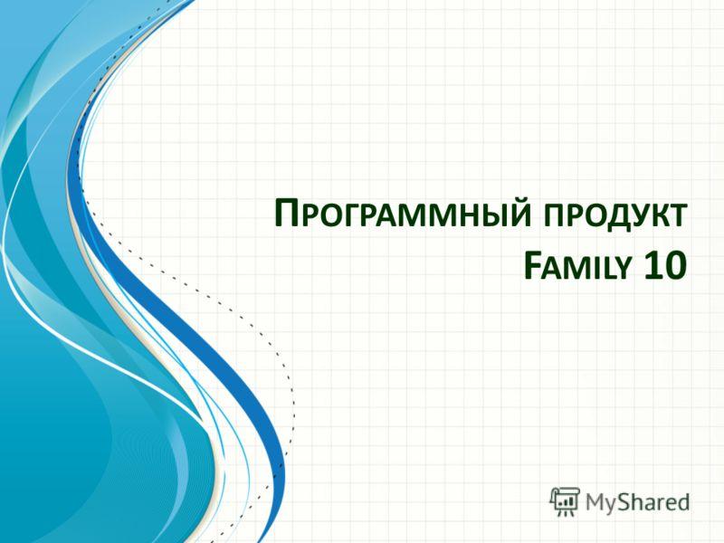 П РОГРАММНЫЙ ПРОДУКТ F AMILY 10