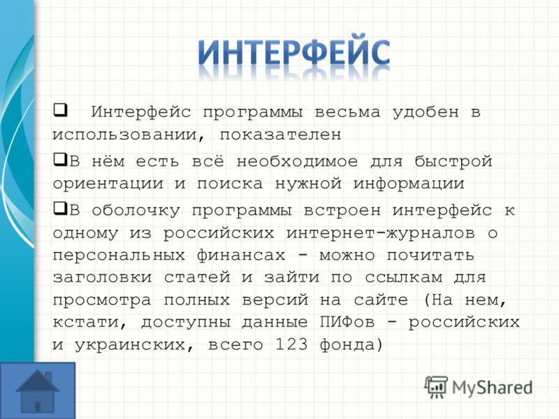 Интерфейс программы весьма удобен в использовании, показателен В нём есть всё необходимое для быстрой ориентации и поиска нужной информации В оболочку программы встроен интерфейс к одному из российских интернет-журналов о персональных финансах - можн
