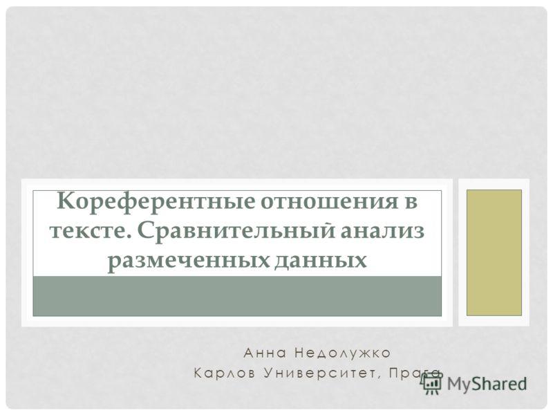 Анна Недолужко Карлов Университет, Прага Кореферентные отношения в тексте. Сравнительный анализ размеченных данных
