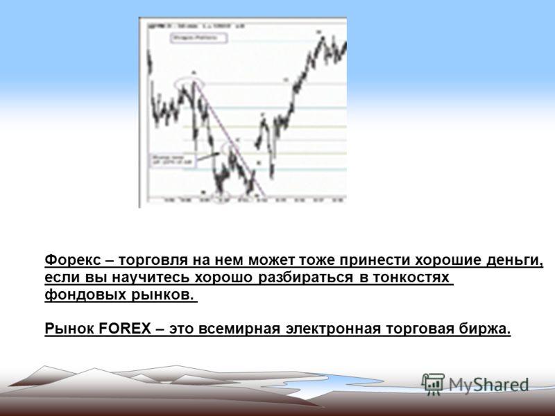 Форекс – торговля на нем может тоже принести хорошие деньги, если вы научитесь хорошо разбираться в тонкостях фондовых рынков. Рынок FOREX – это всемирная электронная торговая биржа.