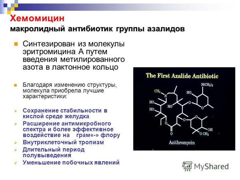 макролидный антибиотик группы азалидов Хемомицин макролидный антибиотик группы азалидов Синтезирован из молекулы эритромицина А путем введения метилированного азота в лактонное кольцо Благодаря изменению структуры, молекула приобрела лучшие характери