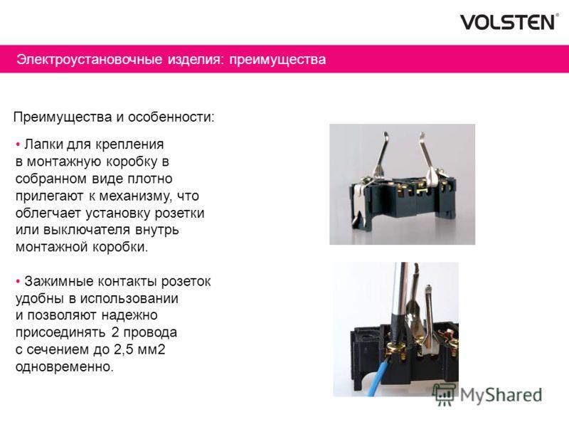 Преимущества и особенности: Лапки для крепления в монтажную коробку в собранном виде плотно прилегают к механизму, что облегчает установку розетки или выключателя внутрь монтажной коробки. Зажимные контакты розеток удобны в использовании и позволяют