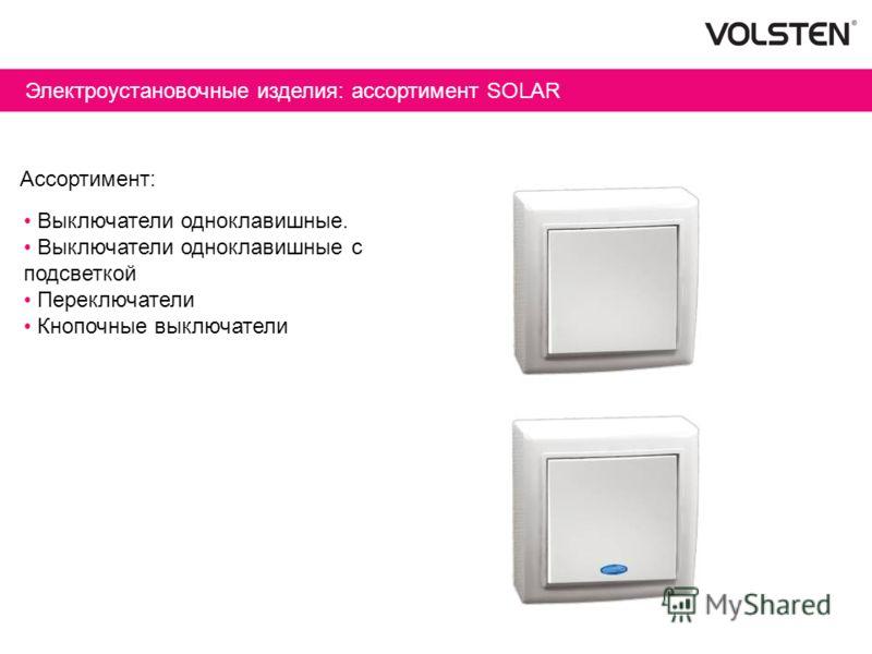 Электроустановочные изделия: ассортимент SOLAR Ассортимент: Выключатели одноклавишные. Выключатели одноклавишные с подсветкой Переключатели Кнопочные выключатели