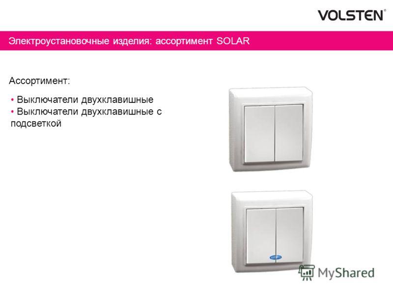 Электроустановочные изделия: ассортимент SOLAR Ассортимент: Выключатели двухклавишные Выключатели двухклавишные с подсветкой