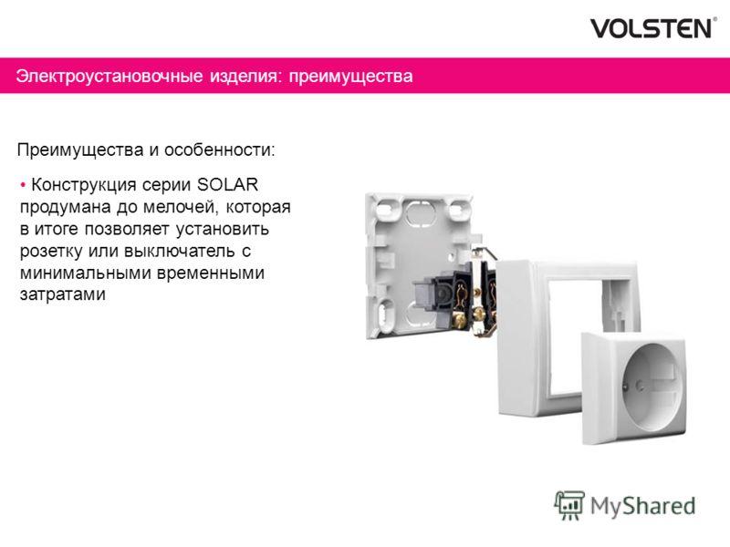 Электроустановочные изделия: преимущества Преимущества и особенности: Конструкция серии SOLAR продумана до мелочей, которая в итоге позволяет установить розетку или выключатель с минимальными временными затратами