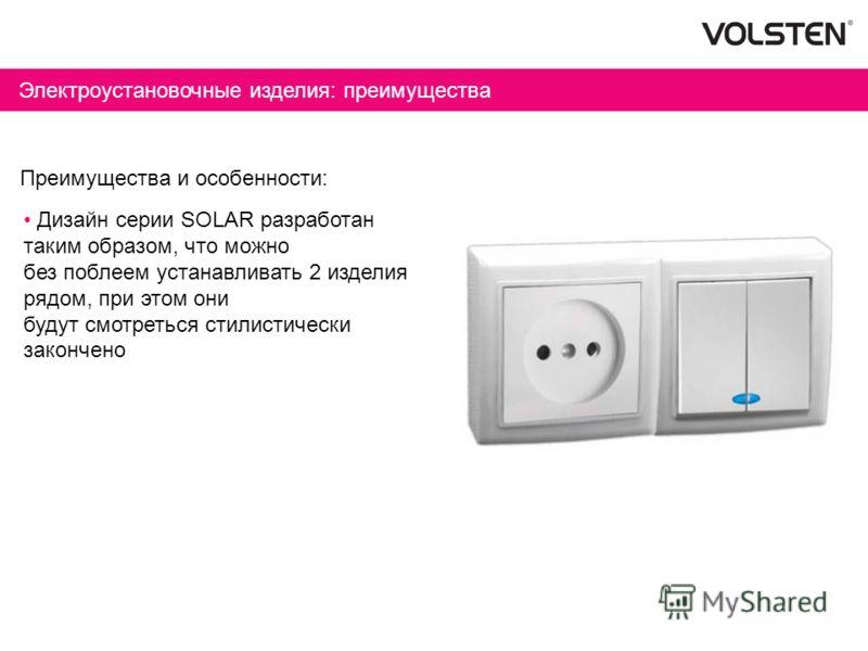 Электроустановочные изделия: преимущества Преимущества и особенности: Дизайн серии SOLAR разработан таким образом, что можно без поблеем устанавливать 2 изделия рядом, при этом они будут смотреться стилистически закончено