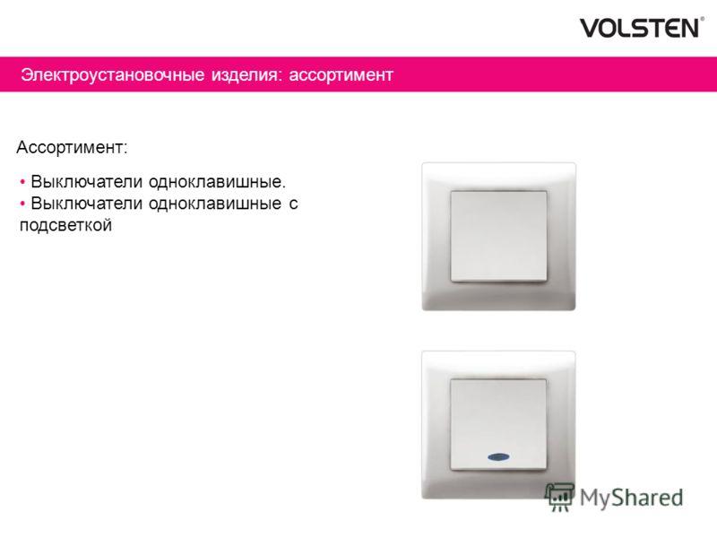 Электроустановочные изделия: ассортимент Ассортимент: Выключатели одноклавишные. Выключатели одноклавишные с подсветкой