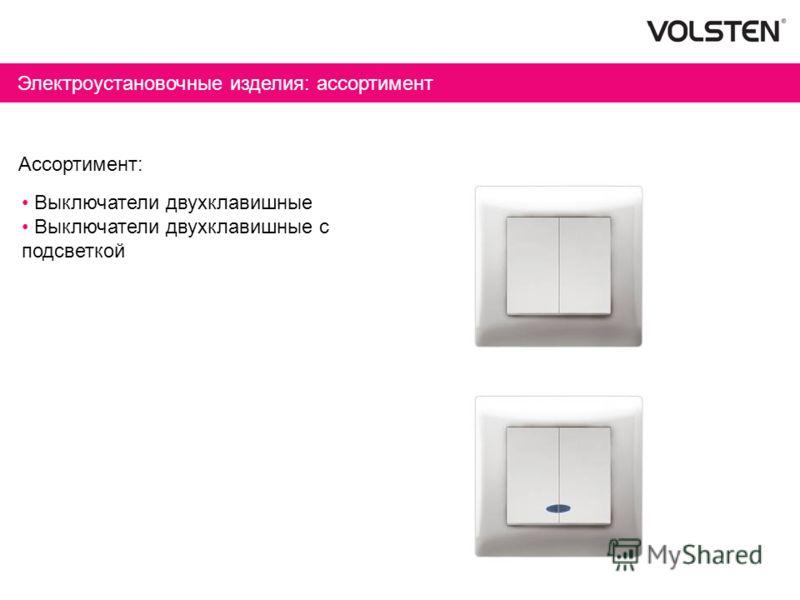Электроустановочные изделия: ассортимент Ассортимент: Выключатели двухклавишные Выключатели двухклавишные с подсветкой