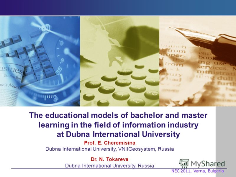 The educational models of bachelor and master learning in the field of information industry at Dubna International University Prof. E. Cheremisina Dubna International University, VNIIGeosystem, Russia Dr. N. Tokareva Dubna International University, R