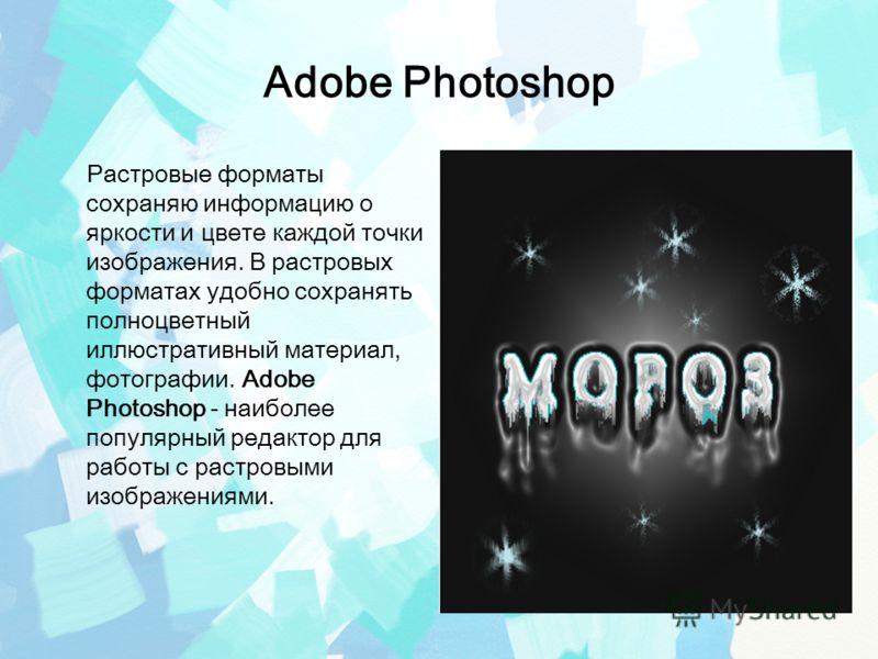Adobe Photoshop Растровые форматы сохраняю информацию о яркости и цвете каждой точки изображения. В растровых форматах удобно сохранять полноцветный иллюстративный материал, фотографии. Adobe Photoshop - наиболее популярный редактор для работы с раст