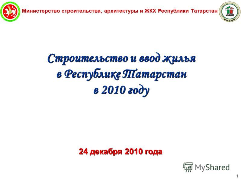 Министерство строительства, архитектуры и ЖКХ Республики Татарстан 1 Строительство и ввод жилья в Республике Татарстан в 2010 году 24 декабря 2010 года