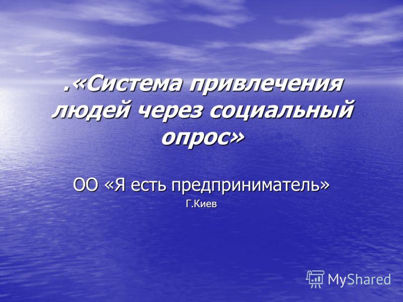 .«Система привлечения людей через социальный опрос» ОО «Я есть предприниматель» Г.Киев