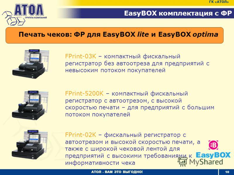 АТОЛ - ВАМ ЭТО ВЫГОДНО! 10 EasyBOX комплектация с ФР ГК «АТОЛ» FPrint-03К – компактный фискальный регистратор без автоотреза для предприятий с невысоким потоком покупателей Печать чеков: ФР для EasyBOX lite и EasyBOX optima FPrint-5200К – компактный