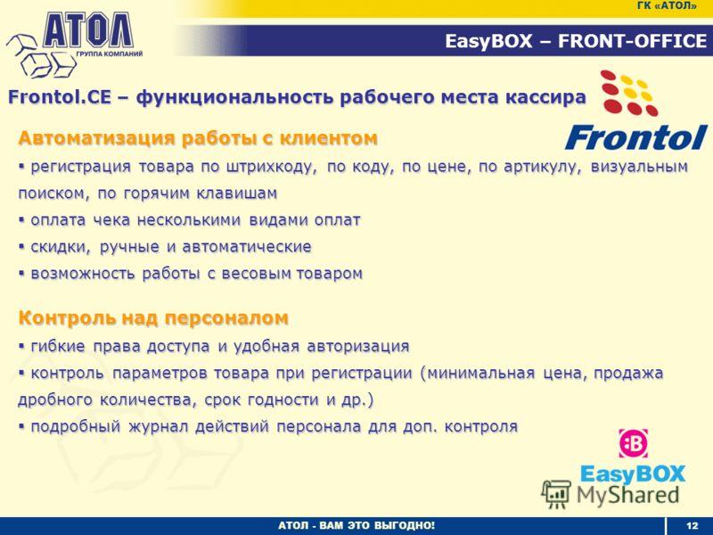 АТОЛ - ВАМ ЭТО ВЫГОДНО! 12 EasyBOX – FRONT-OFFICE ГК «АТОЛ» Frontol.CE – функциональность рабочего места кассира Автоматизация работы с клиентом регистрация товара по штрихкоду, по коду, по цене, по артикулу, визуальным поиском, по горячим клавишам р