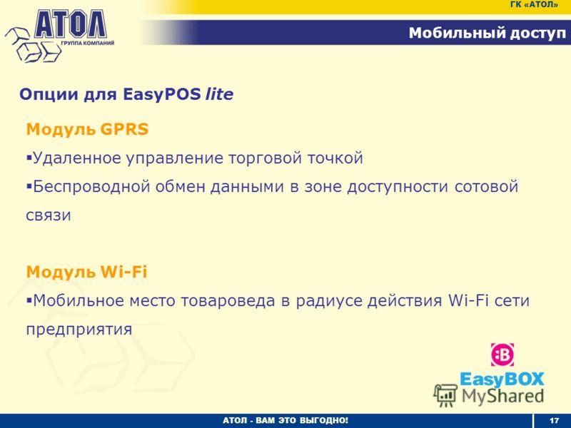 АТОЛ - ВАМ ЭТО ВЫГОДНО! 17 Мобильный доступ ГК «АТОЛ» Модуль GPRS Удаленное управление торговой точкой Беспроводной обмен данными в зоне доступности сотовой связи Модуль Wi-Fi Мобильное место товароведа в радиусе действия Wi-Fi сети предприятия Опции