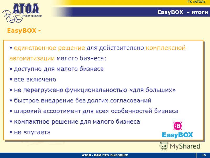 АТОЛ - ВАМ ЭТО ВЫГОДНО! 18 EasyBOX - итоги ГК «АТОЛ» единственное решение для действительно комплексной автоматизации малого бизнеса: доступно для малого бизнеса доступно для малого бизнеса все включено все включено не перегружено функциональностью «