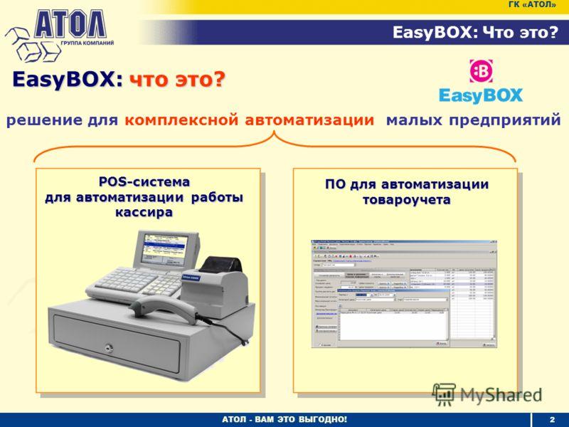 АТОЛ - ВАМ ЭТО ВЫГОДНО! решение для комплексной автоматизации малых предприятий EasyBOX: что это? 2 EasyBOX: Что это? ГК «АТОЛ» POS-система для автоматизации работы кассира ПО для автоматизации товароучета
